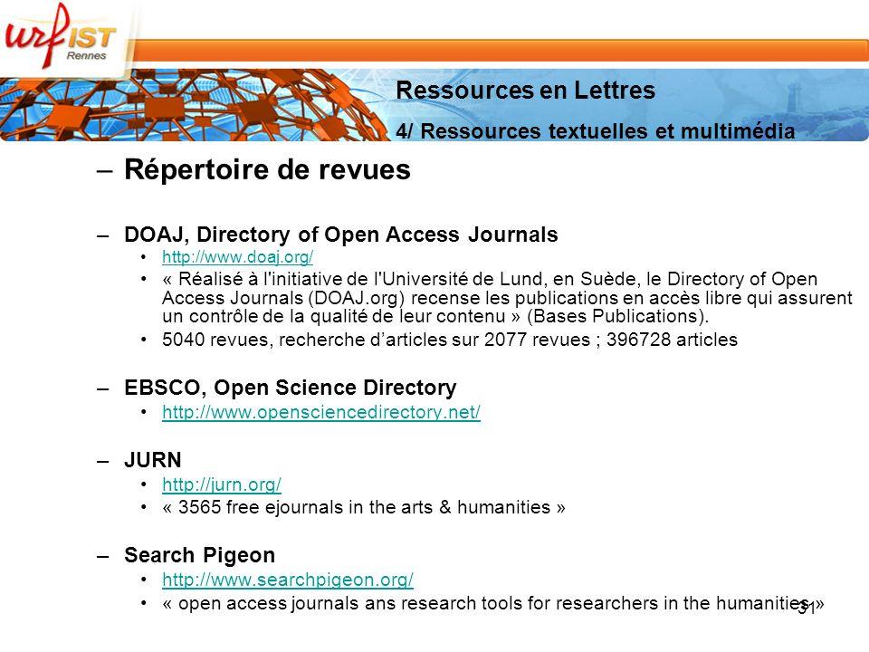 –Répertoire de revues –DOAJ, Directory of Open Access Journals http://www.doaj.org/ « Réalisé à l initiative de l Université de Lund, en Suède, le Directory of Open Access Journals (DOAJ.org) recense les publications en accès libre qui assurent un contrôle de la qualité de leur contenu » (Bases Publications).