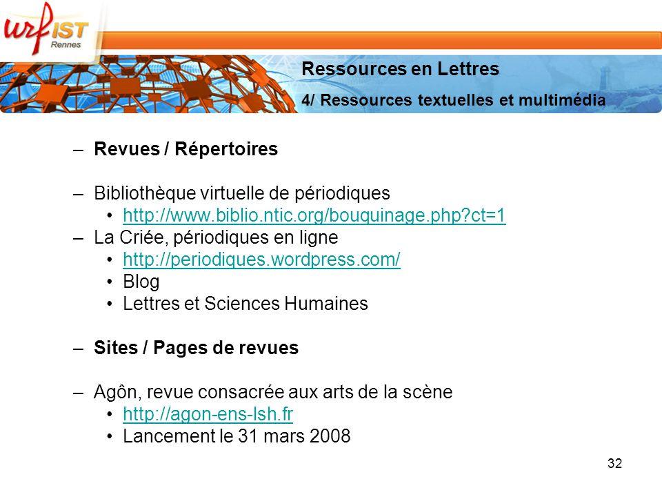 –Revues / Répertoires –Bibliothèque virtuelle de périodiques http://www.biblio.ntic.org/bouquinage.php?ct=1 –La Criée, périodiques en ligne http://periodiques.wordpress.com/ Blog Lettres et Sciences Humaines –Sites / Pages de revues –Agôn, revue consacrée aux arts de la scène http://agon-ens-lsh.fr Lancement le 31 mars 2008 32 Ressources en Lettres 4/ Ressources textuelles et multimédia