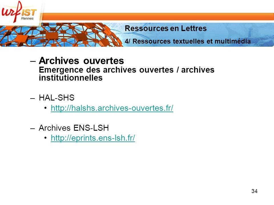 –Archives ouvertes Emergence des archives ouvertes / archives institutionnelles –HAL-SHS http://halshs.archives-ouvertes.fr/ –Archives ENS-LSH http://eprints.ens-lsh.fr/ 34 Ressources en Lettres 4/ Ressources textuelles et multimédia