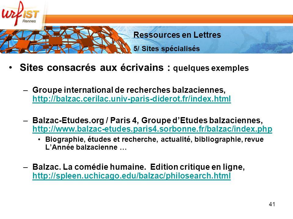 41 Sites consacrés aux écrivains : quelques exemples –Groupe international de recherches balzaciennes, http://balzac.cerilac.univ-paris-diderot.fr/index.html http://balzac.cerilac.univ-paris-diderot.fr/index.html –Balzac-Etudes.org / Paris 4, Groupe dEtudes balzaciennes, http://www.balzac-etudes.paris4.sorbonne.fr/balzac/index.php http://www.balzac-etudes.paris4.sorbonne.fr/balzac/index.php Biographie, études et recherche, actualité, bibliographie, revue LAnnée balzacienne … –Balzac.