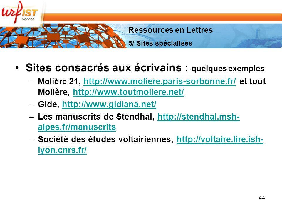 44 Sites consacrés aux écrivains : quelques exemples –Molière 21, http://www.moliere.paris-sorbonne.fr/ et tout Molière, http://www.toutmoliere.net/http://www.moliere.paris-sorbonne.fr/http://www.toutmoliere.net/ –Gide, http://www.gidiana.net/http://www.gidiana.net/ –Les manuscrits de Stendhal, http://stendhal.msh- alpes.fr/manuscritshttp://stendhal.msh- alpes.fr/manuscrits –Société des études voltairiennes, http://voltaire.lire.ish- lyon.cnrs.fr/http://voltaire.lire.ish- lyon.cnrs.fr/ Ressources en Lettres 5/ Sites spécialisés