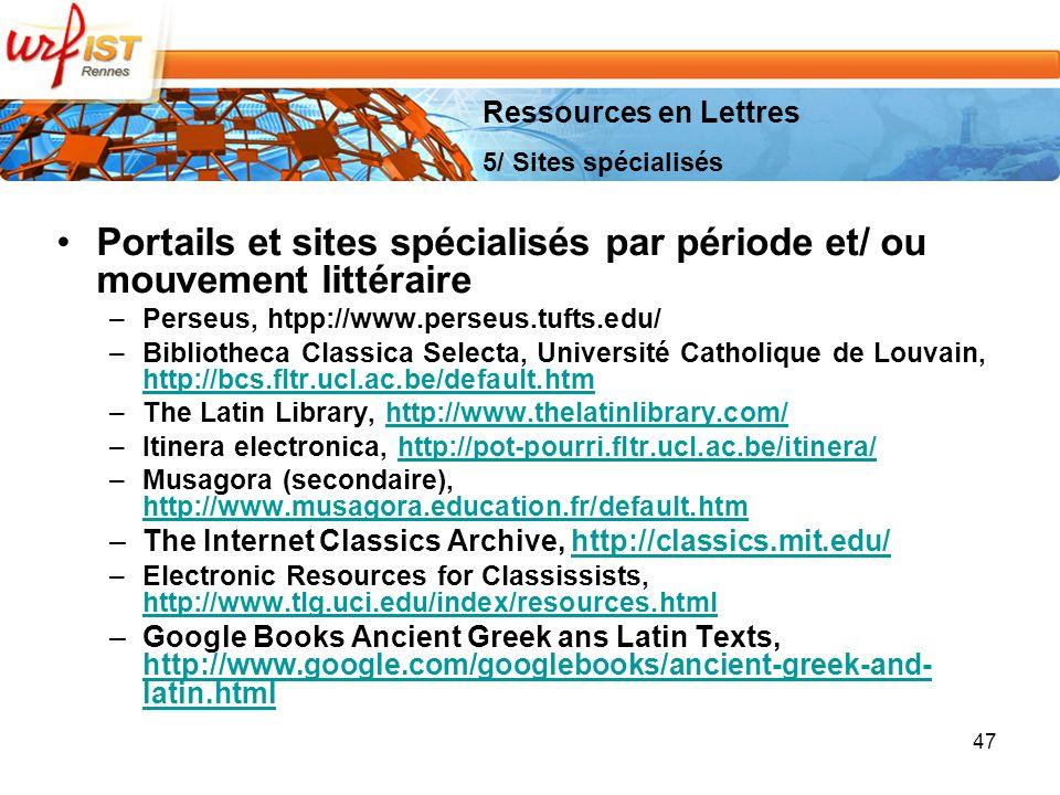 47 Portails et sites spécialisés par période et/ ou mouvement littéraire –Perseus, htpp://www.perseus.tufts.edu/ –Bibliotheca Classica Selecta, Université Catholique de Louvain, http://bcs.fltr.ucl.ac.be/default.htm http://bcs.fltr.ucl.ac.be/default.htm –The Latin Library, http://www.thelatinlibrary.com/http://www.thelatinlibrary.com/ –Itinera electronica, http://pot-pourri.fltr.ucl.ac.be/itinera/http://pot-pourri.fltr.ucl.ac.be/itinera/ –Musagora (secondaire), http://www.musagora.education.fr/default.htm http://www.musagora.education.fr/default.htm –The Internet Classics Archive, http://classics.mit.edu/http://classics.mit.edu/ –Electronic Resources for Classissists, http://www.tlg.uci.edu/index/resources.html http://www.tlg.uci.edu/index/resources.html –Google Books Ancient Greek ans Latin Texts, http://www.google.com/googlebooks/ancient-greek-and- latin.html http://www.google.com/googlebooks/ancient-greek-and- latin.html Ressources en Lettres 5/ Sites spécialisés