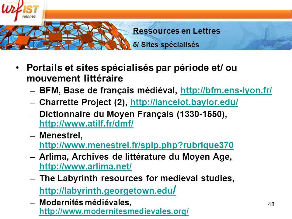 48 Portails et sites spécialisés par période et/ ou mouvement littéraire –BFM, Base de français médiéval, http://bfm.ens-lyon.fr/http://bfm.ens-lyon.fr/ –Charrette Project (2), http://lancelot.baylor.edu/http://lancelot.baylor.edu/ –Dictionnaire du Moyen Français (1330-1550), http://www.atilf.fr/dmf/ http://www.atilf.fr/dmf/ –Menestrel, http://www.menestrel.fr/spip.php?rubrique370 http://www.menestrel.fr/spip.php?rubrique370 –Arlima, Archives de littérature du Moyen Age, http://www.arlima.net/ http://www.arlima.net/ –The Labyrinth resources for medieval studies, http://labyrinth.georgetown.edu / http://labyrinth.georgetown.edu / –Modernités médiévales, http://www.modernitesmedievales.org/ http://www.modernitesmedievales.org/ Ressources en Lettres 5/ Sites spécialisés