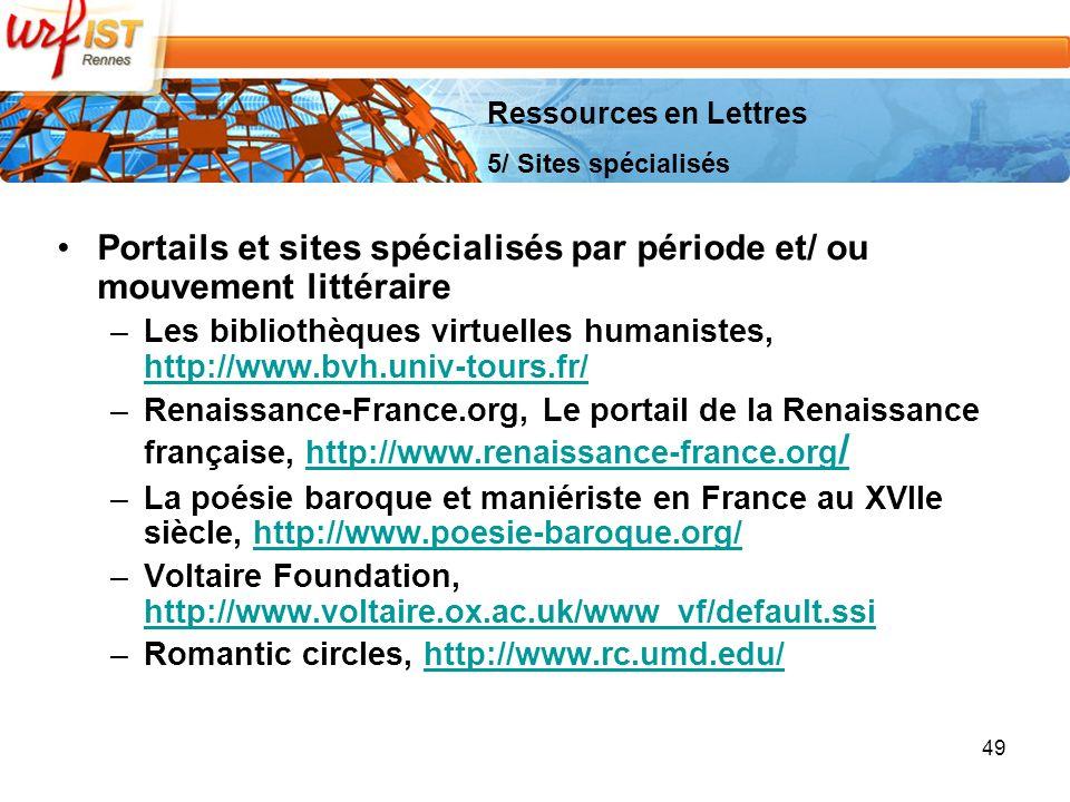 49 Portails et sites spécialisés par période et/ ou mouvement littéraire –Les bibliothèques virtuelles humanistes, http://www.bvh.univ-tours.fr/ http://www.bvh.univ-tours.fr/ –Renaissance-France.org, Le portail de la Renaissance française, http://www.renaissance-france.org /http://www.renaissance-france.org / –La poésie baroque et maniériste en France au XVIIe siècle, http://www.poesie-baroque.org/http://www.poesie-baroque.org/ –Voltaire Foundation, http://www.voltaire.ox.ac.uk/www_vf/default.ssi http://www.voltaire.ox.ac.uk/www_vf/default.ssi –Romantic circles, http://www.rc.umd.edu/http://www.rc.umd.edu/ Ressources en Lettres 5/ Sites spécialisés