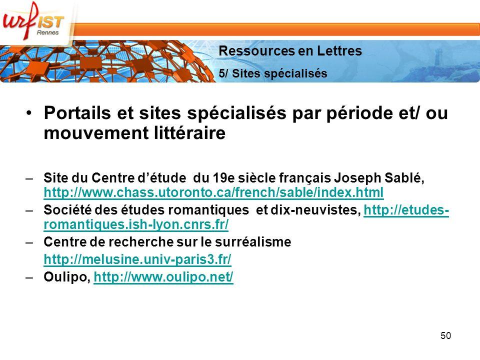 50 Portails et sites spécialisés par période et/ ou mouvement littéraire –Site du Centre détude du 19e siècle français Joseph Sablé, http://www.chass.utoronto.ca/french/sable/index.html http://www.chass.utoronto.ca/french/sable/index.html –Société des études romantiques et dix-neuvistes, http://etudes- romantiques.ish-lyon.cnrs.fr/http://etudes- romantiques.ish-lyon.cnrs.fr/ –Centre de recherche sur le surréalisme http://melusine.univ-paris3.fr/ –Oulipo, http://www.oulipo.net/http://www.oulipo.net/ Ressources en Lettres 5/ Sites spécialisés
