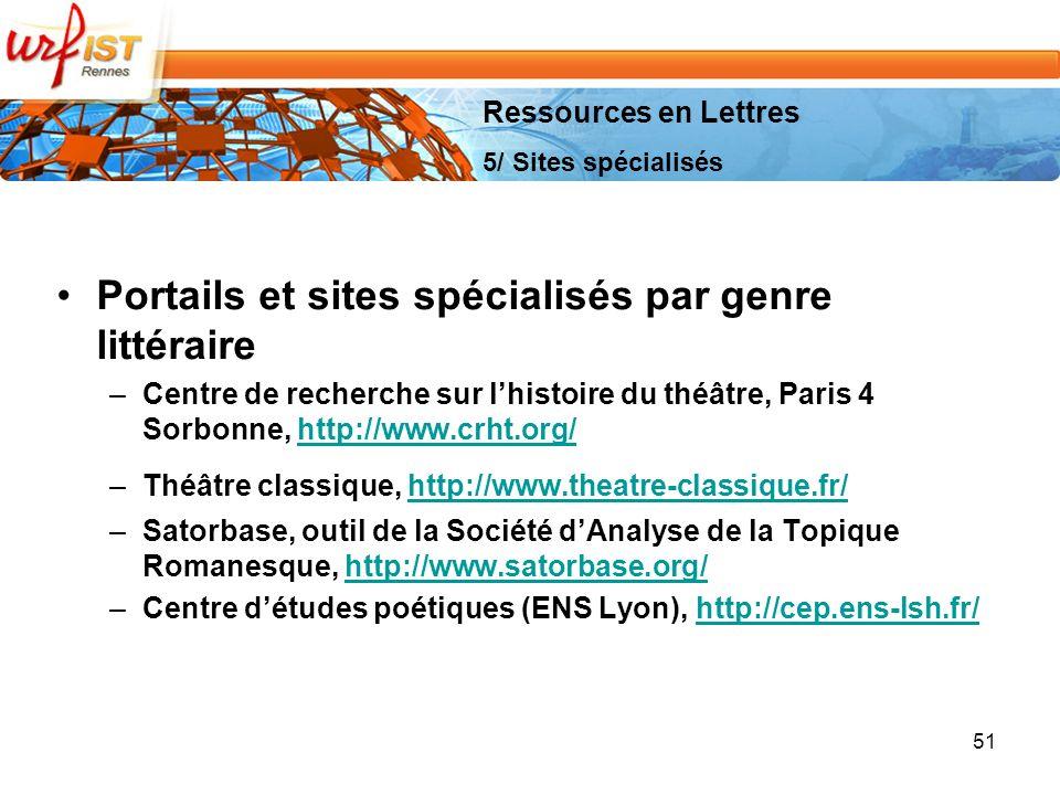 51 Portails et sites spécialisés par genre littéraire –Centre de recherche sur lhistoire du théâtre, Paris 4 Sorbonne, http://www.crht.org/http://www.crht.org/ –Théâtre classique, http://www.theatre-classique.fr/http://www.theatre-classique.fr/ –Satorbase, outil de la Société dAnalyse de la Topique Romanesque, http://www.satorbase.org/http://www.satorbase.org/ –Centre détudes poétiques (ENS Lyon), http://cep.ens-lsh.fr/http://cep.ens-lsh.fr/ Ressources en Lettres 5/ Sites spécialisés