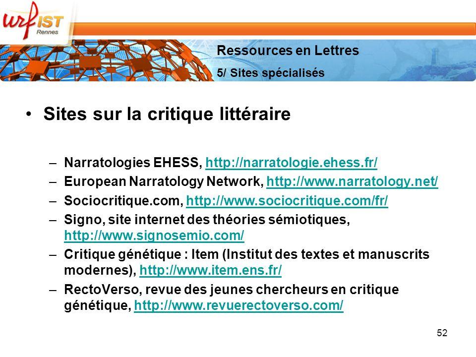 52 Sites sur la critique littéraire –Narratologies EHESS, http://narratologie.ehess.fr/http://narratologie.ehess.fr/ –European Narratology Network, http://www.narratology.net/http://www.narratology.net/ –Sociocritique.com, http://www.sociocritique.com/fr/http://www.sociocritique.com/fr/ –Signo, site internet des théories sémiotiques, http://www.signosemio.com/ http://www.signosemio.com/ –Critique génétique : Item (Institut des textes et manuscrits modernes), http://www.item.ens.fr/http://www.item.ens.fr/ –RectoVerso, revue des jeunes chercheurs en critique génétique, http://www.revuerectoverso.com/http://www.revuerectoverso.com/ Ressources en Lettres 5/ Sites spécialisés