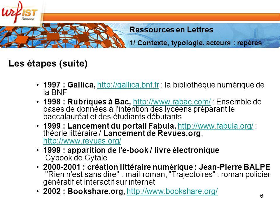 6 Les étapes (suite) 1997 : Gallica, http://gallica.bnf.fr : la bibliothèque numérique de la BNFhttp://gallica.bnf.fr 1998 : Rubriques à Bac, http://www.rabac.com/ : Ensemble de bases de données à l intention des lycéens préparant le baccalauréat et des étudiants débutantshttp://www.rabac.com/ 1999 : Lancement du portail Fabula, http://www.fabula.org/ : théorie littéraire / Lancement de Revues.org, http://www.revues.org/http://www.fabula.org/ http://www.revues.org/ 1999 : apparition de l e-book / livre électronique Cybook de Cytale 2000-2001 : création littéraire numérique : Jean-Pierre BALPE Rien n est sans dire : mail-roman, Trajectoires : roman policier génératif et interactif sur internet 2002 : Bookshare.org, http://www.bookshare.org/http://www.bookshare.org/ Ressources en Lettres 1/ Contexte, typologie, acteurs : repères