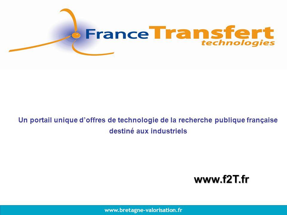 www.bretagne-valorisation.fr Un portail unique doffres de technologie de la recherche publique française destiné aux industriels www.f2T.fr