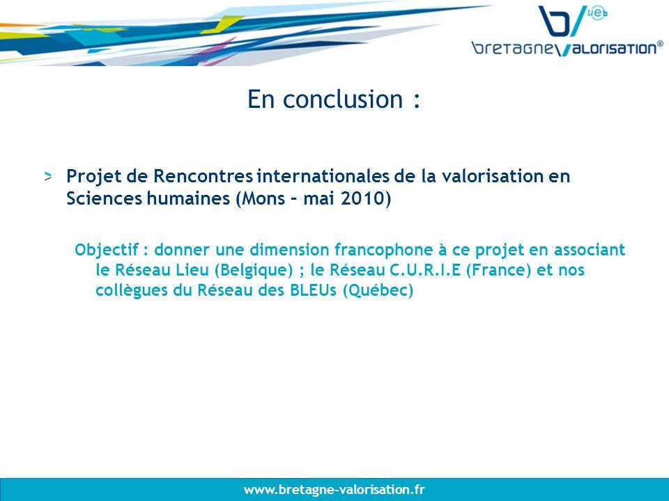 www.bretagne-valorisation.fr En conclusion : Projet de Rencontres internationales de la valorisation en Sciences humaines (Mons – mai 2010) Objectif : donner une dimension francophone à ce projet en associant le Réseau Lieu (Belgique) ; le Réseau C.U.R.I.E (France) et nos collègues du Réseau des BLEUs (Québec)