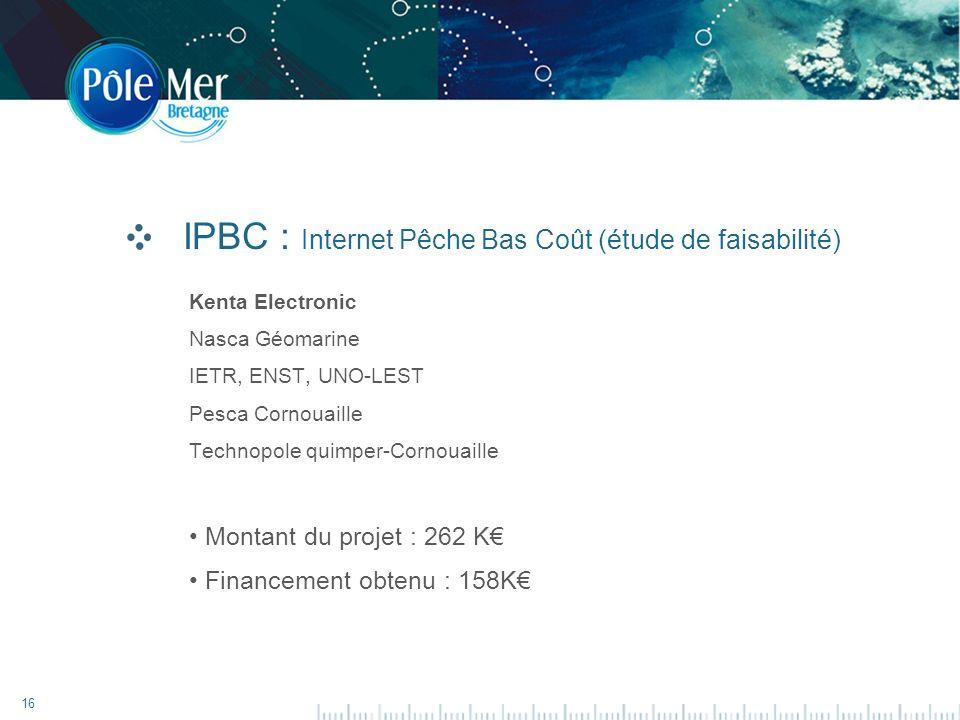 16 IPBC : Internet Pêche Bas Coût (étude de faisabilité) Kenta Electronic Nasca Géomarine IETR, ENST, UNO-LEST Pesca Cornouaille Technopole quimper-Cornouaille Montant du projet : 262 K Financement obtenu : 158K