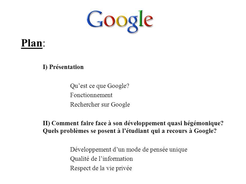 Plan: I) Présentation Quest ce que Google? Fonctionnement Rechercher sur Google II) Comment faire face à son développement quasi hégémonique? Quels pr