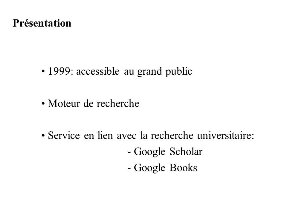 Présentation 1999: accessible au grand public Moteur de recherche Service en lien avec la recherche universitaire: - Google Scholar - Google Books