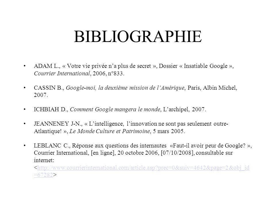BIBLIOGRAPHIE ADAM L., « Votre vie privée na plus de secret », Dossier « Insatiable Google », Courrier International, 2006, n°833. CASSIN B., Google-m
