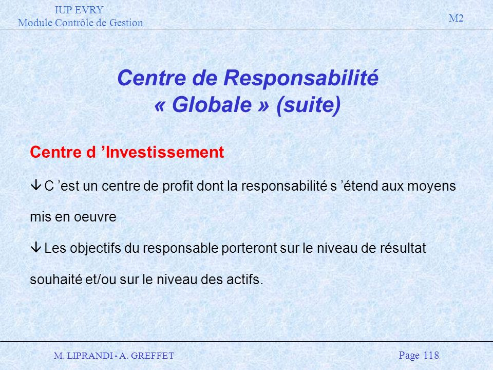 IUP EVRY Module Contrôle de Gestion M2 M. LIPRANDI - A. GREFFET Page 118 Centre de Responsabilité « Globale » (suite) Centre d Investissement â C est