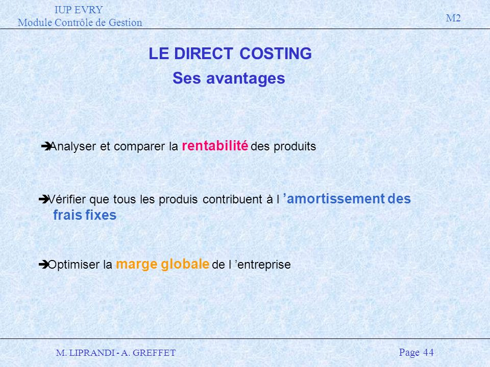IUP EVRY Module Contrôle de Gestion M2 M. LIPRANDI - A. GREFFET Page 44 LE DIRECT COSTING Ses avantages è Vérifier que tous les produis contribuent à