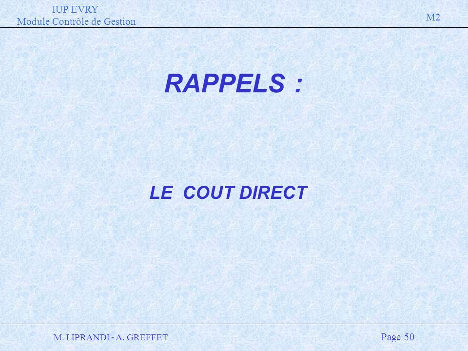 IUP EVRY Module Contrôle de Gestion M2 M. LIPRANDI - A. GREFFET Page 50 LE COUT DIRECT RAPPELS :