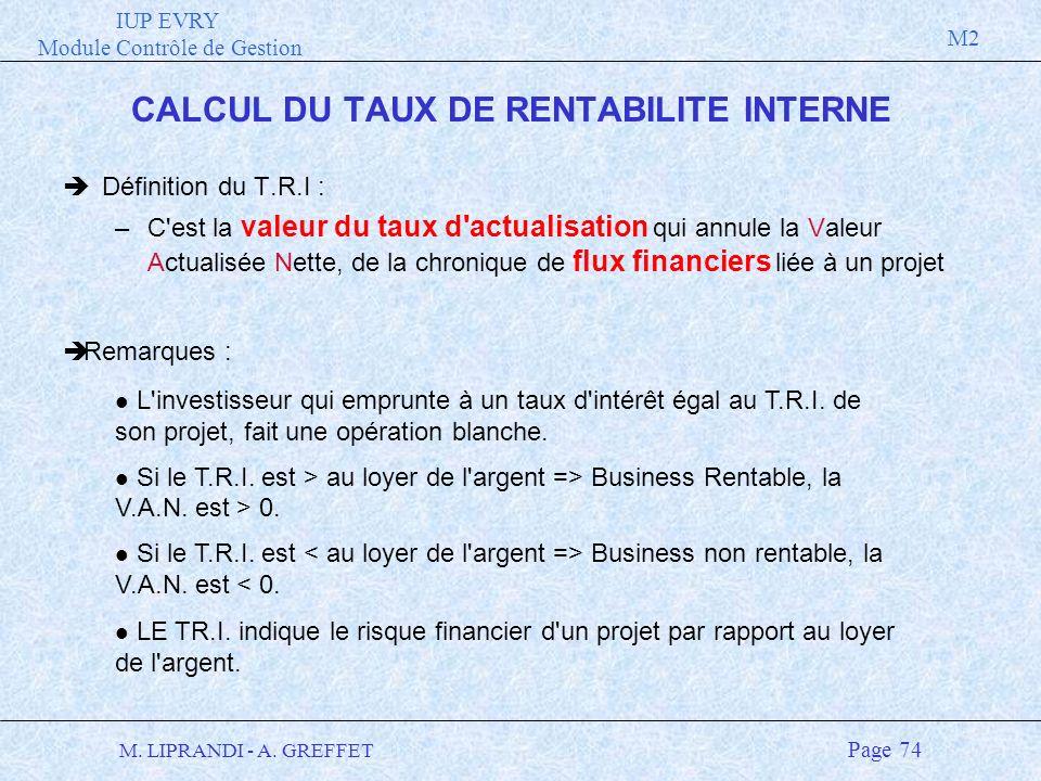 IUP EVRY Module Contrôle de Gestion M2 M. LIPRANDI - A. GREFFET Page 74 CALCUL DU TAUX DE RENTABILITE INTERNE èDéfinition du T.R.I : –C'est la valeur