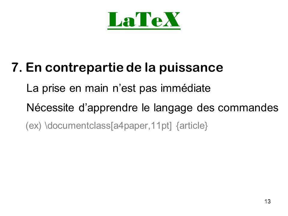 13 LaTeX 7. En contrepartie de la puissance La prise en main nest pas immédiate Nécessite dapprendre le langage des commandes (ex) \documentclass[a4pa