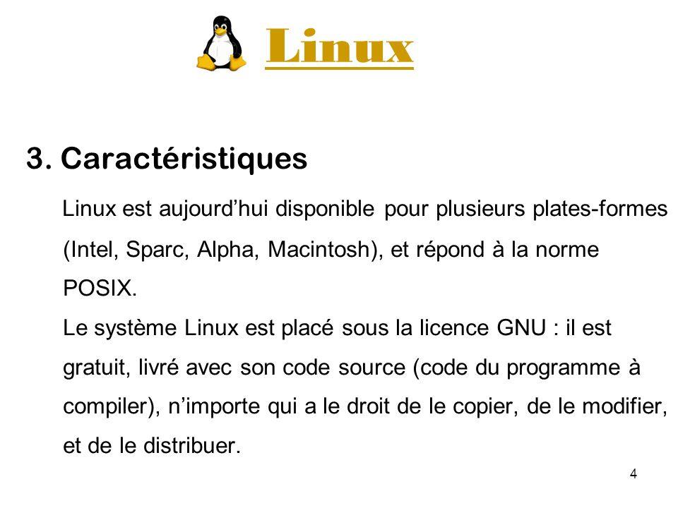 4 Linux 3. Caractéristiques Linux est aujourdhui disponible pour plusieurs plates-formes (Intel, Sparc, Alpha, Macintosh), et répond à la norme POSIX.