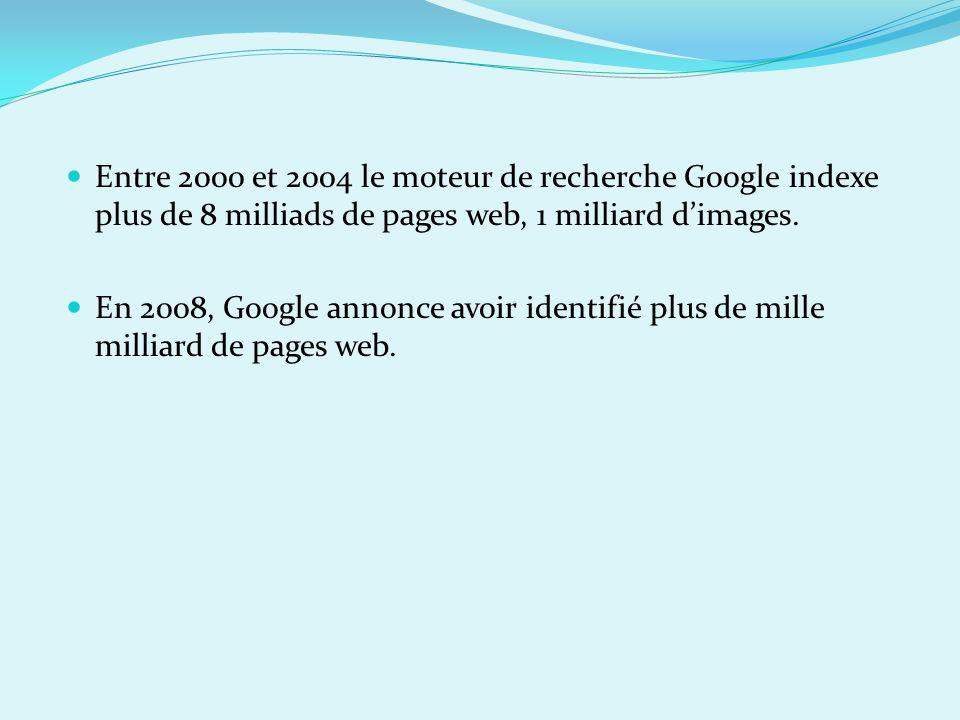 Entre 2000 et 2004 le moteur de recherche Google indexe plus de 8 milliads de pages web, 1 milliard dimages. En 2008, Google annonce avoir identifié p