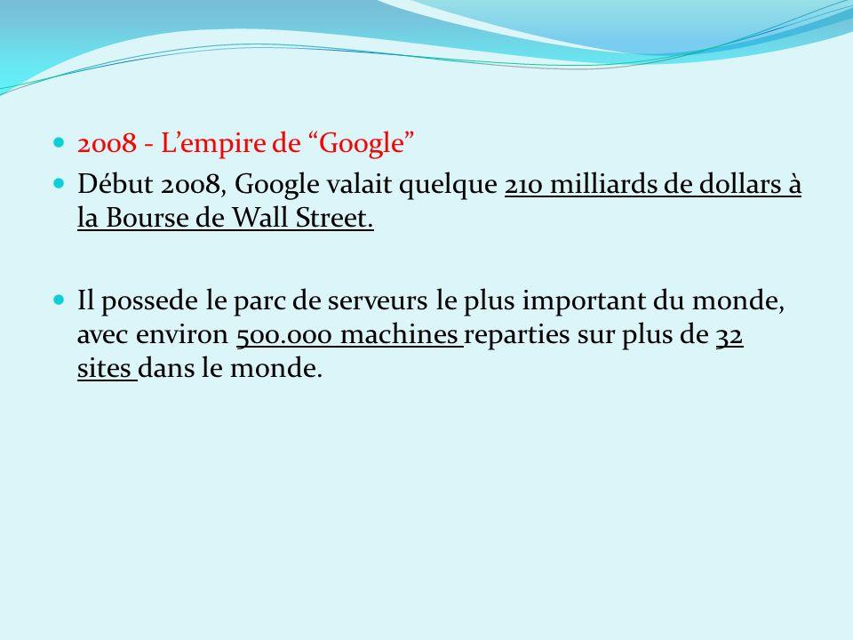 2008 - Lempire de Google Début 2008, Google valait quelque 210 milliards de dollars à la Bourse de Wall Street. Il possede le parc de serveurs le plus