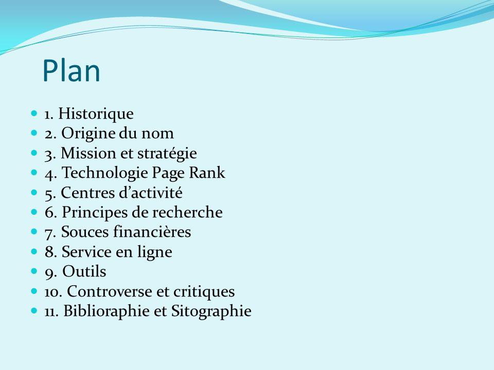 Plan 1. Historique 2. Origine du nom 3. Mission et stratégie 4. Technologie Page Rank 5. Centres dactivité 6. Principes de recherche 7. Souces financi