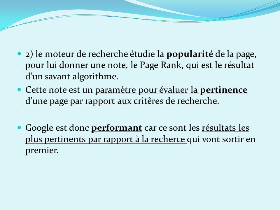 2) le moteur de recherche étudie la popularité de la page, pour lui donner une note, le Page Rank, qui est le résultat dun savant algorithme. Cette no