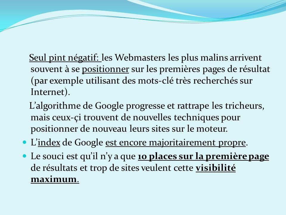 Seul pint négatif: les Webmasters les plus malins arrivent souvent à se positionner sur les premières pages de résultat (par exemple utilisant des mot