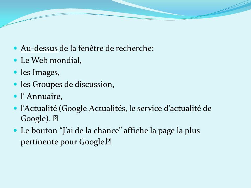 Au-dessus de la fenêtre de recherche: Le Web mondial, les Images, les Groupes de discussion, l Annuaire, lActualité (Google Actualités, le service dac