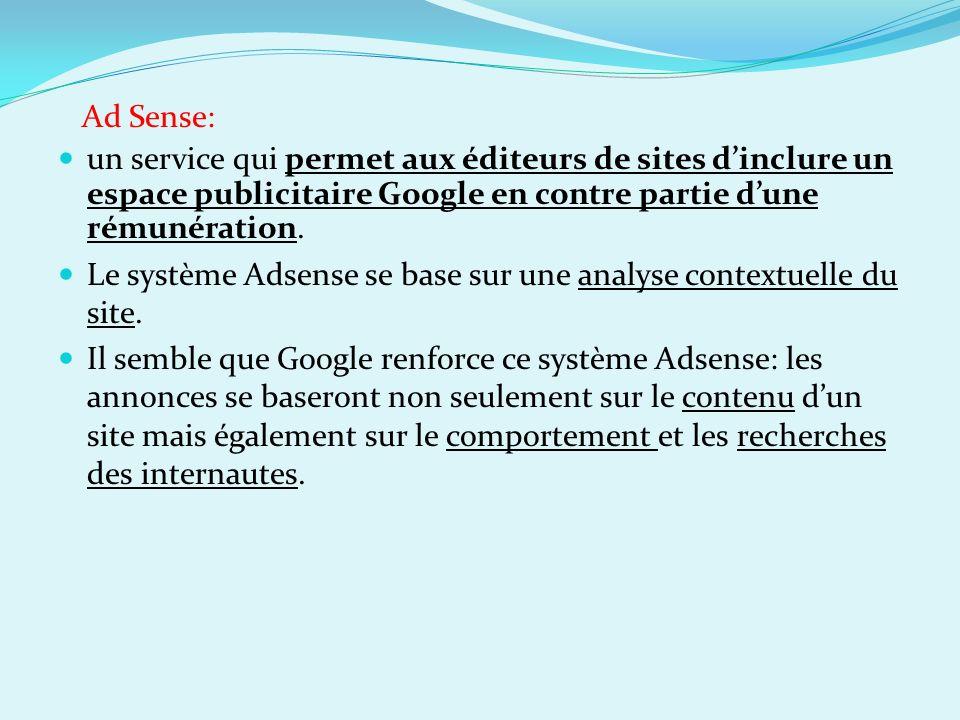 Ad Sense: un service qui permet aux éditeurs de sites dinclure un espace publicitaire Google en contre partie dune rémunération. Le système Adsense se