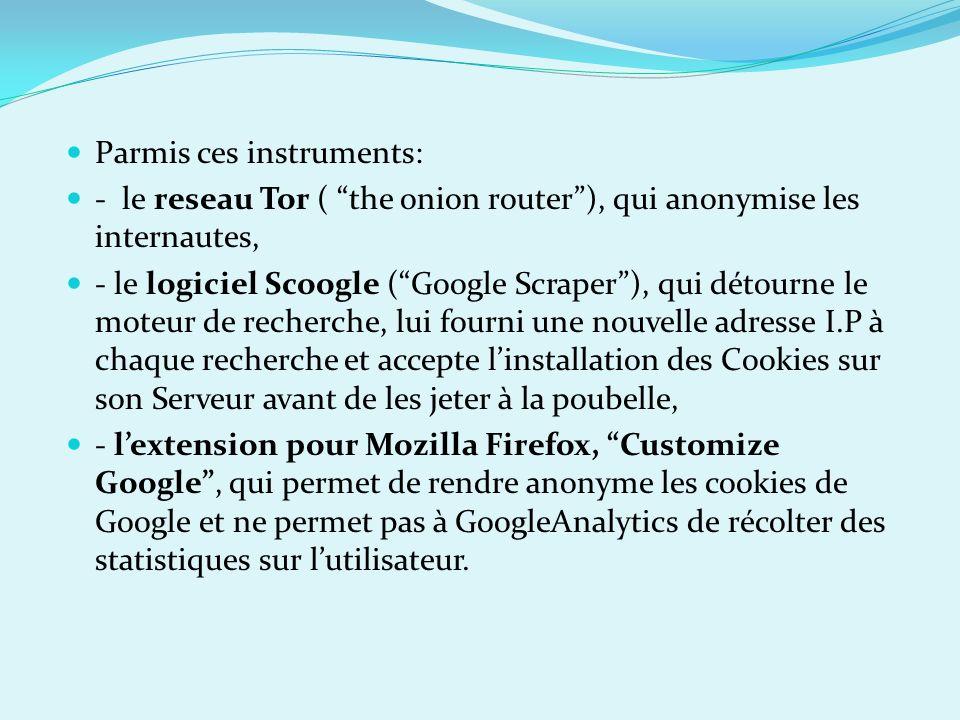 Parmis ces instruments: - le reseau Tor ( the onion router), qui anonymise les internautes, - le logiciel Scoogle (Google Scraper), qui détourne le mo