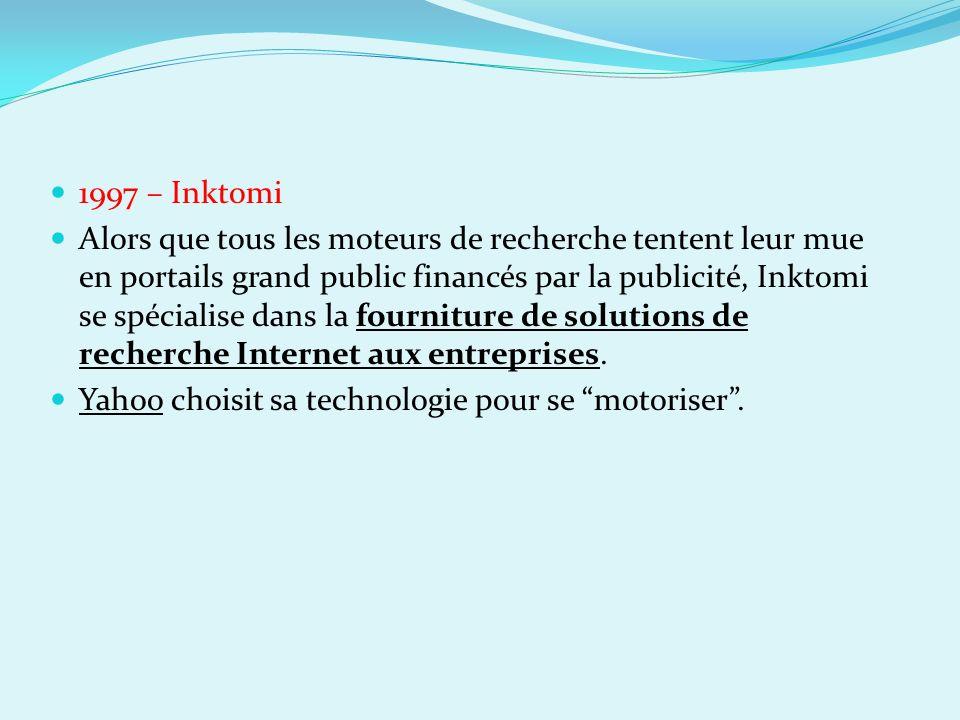 1997 – Inktomi Alors que tous les moteurs de recherche tentent leur mue en portails grand public financés par la publicité, Inktomi se spécialise dans