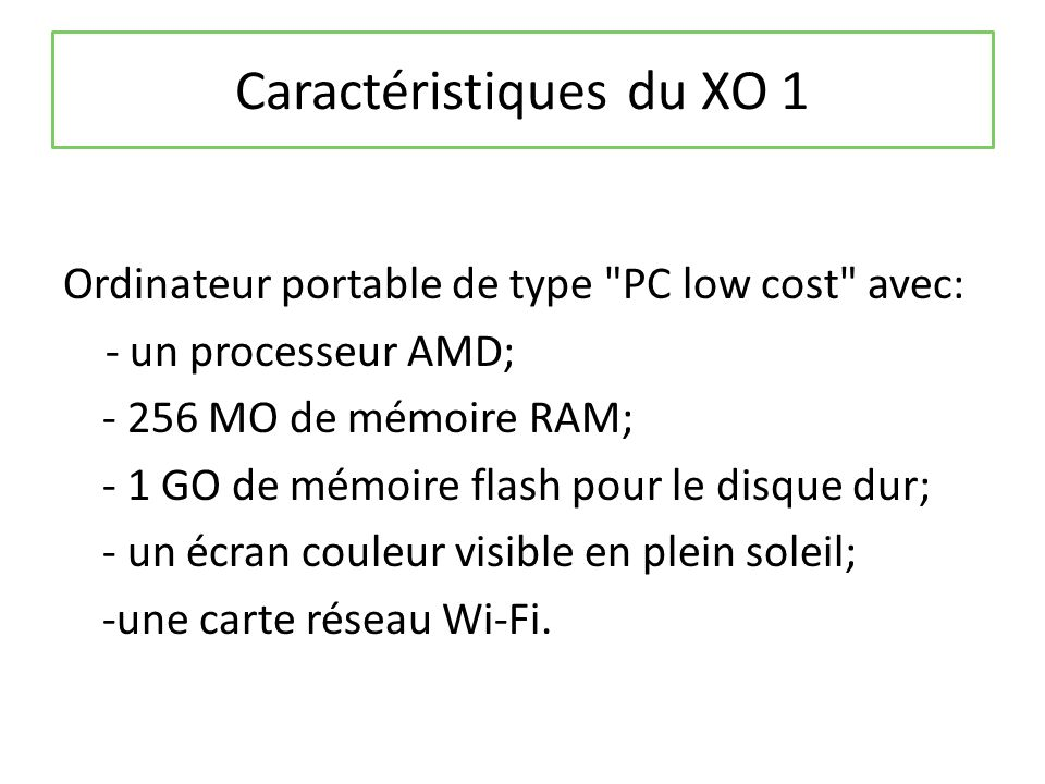 Caractéristiques du XO 1 Ordinateur portable de type PC low cost avec: - un processeur AMD; - 256 MO de mémoire RAM; - 1 GO de mémoire flash pour le disque dur; - un écran couleur visible en plein soleil; -une carte réseau Wi-Fi.