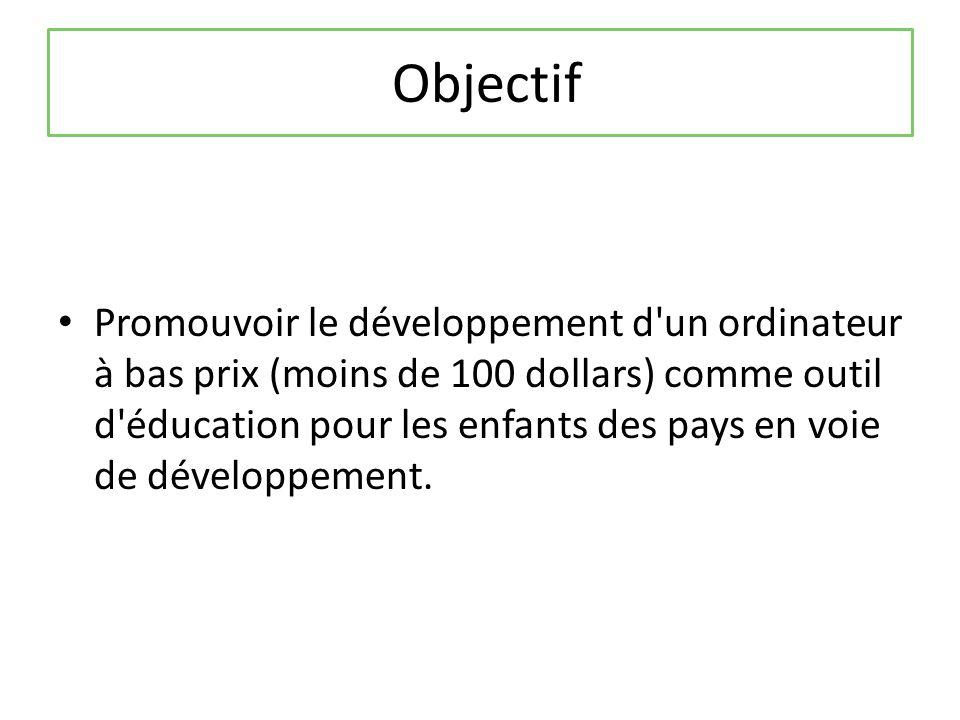 Objectif Promouvoir le développement d un ordinateur à bas prix (moins de 100 dollars) comme outil d éducation pour les enfants des pays en voie de développement.