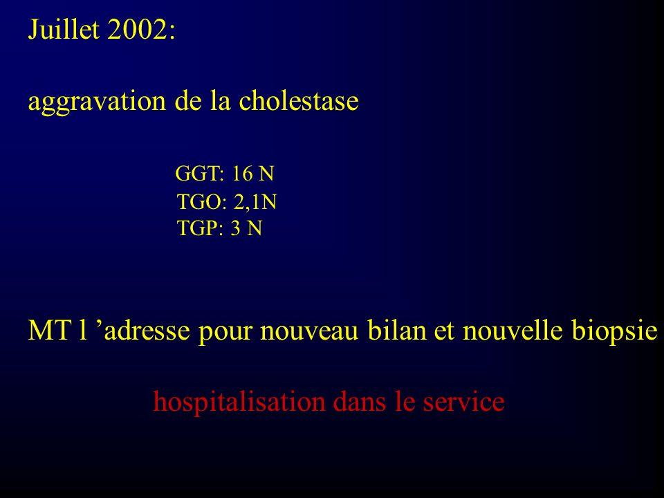 Juillet 2002: aggravation de la cholestase GGT: 16 N TGO: 2,1N TGP: 3 N MT l adresse pour nouveau bilan et nouvelle biopsie hospitalisation dans le se