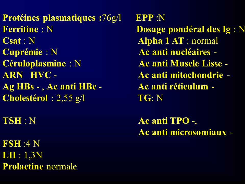 Protéines plasmatiques :76g/l EPP :N Ferritine : N Dosage pondéral des Ig : N Csat : N Alpha 1 AT : normal Cuprémie : N Ac anti nucléaires - Cérulopla