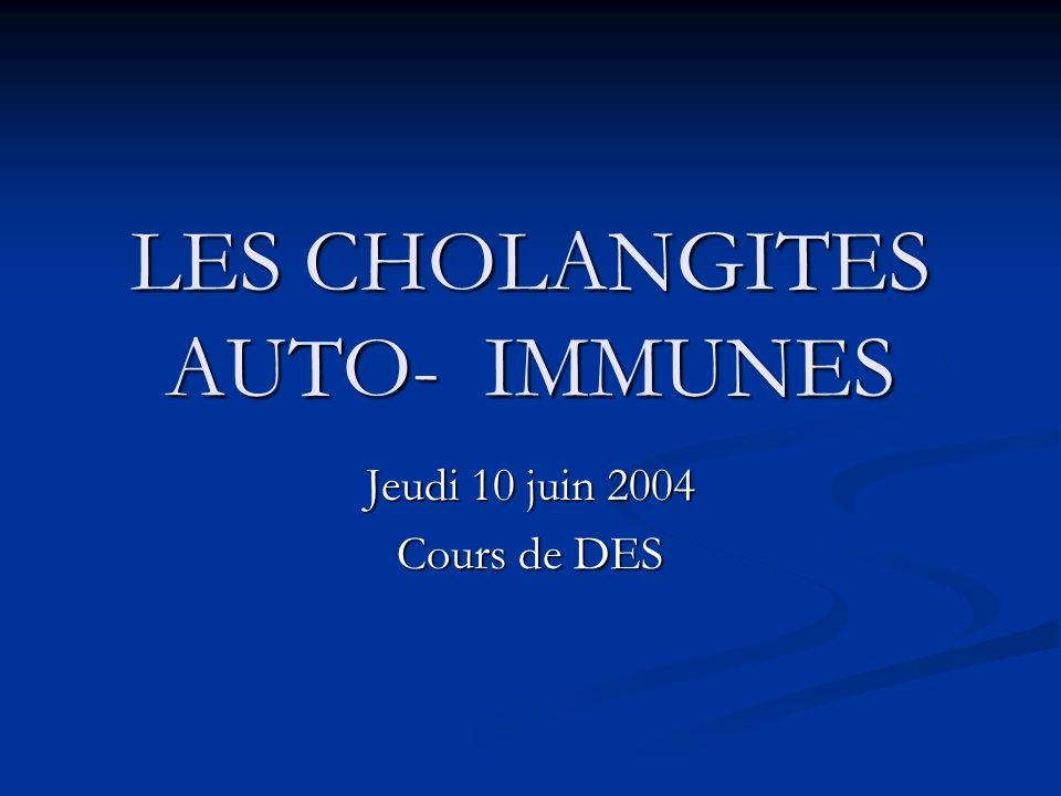 LES CHOLANGITES AUTO-IMMUNES Jeudi 10 juin 2004 Cours de DES