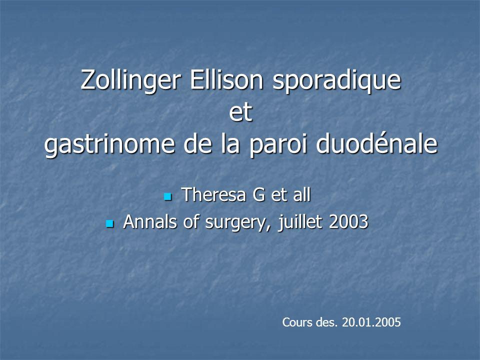 Zollinger Ellison sporadique et gastrinome de la paroi duodénale Theresa G et all Theresa G et all Annals of surgery, juillet 2003 Annals of surgery,