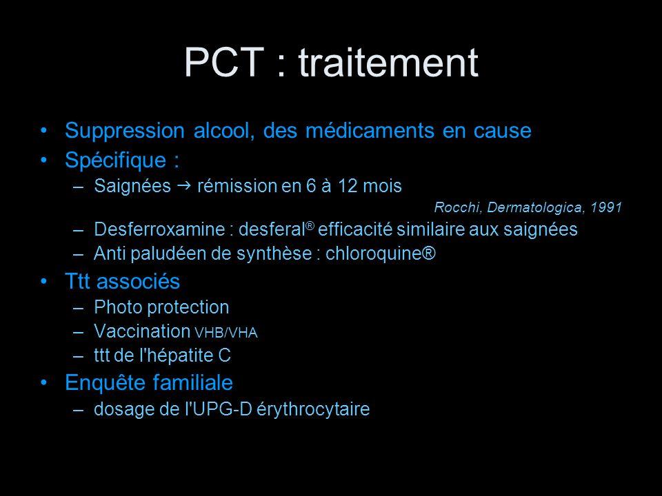 PCT : traitement Suppression alcool, des médicaments en cause Spécifique : –Saignées rémission en 6 à 12 mois Rocchi, Dermatologica, 1991 –Desferroxam