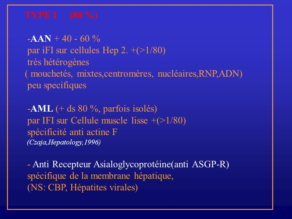 TYPE I (80 %) -AAN + 40 - 60 % par iFI sur cellules Hep 2. +(>1/80) très hétérogènes ( mouchetés, mixtes,centromères, nucléaires,RNP,ADN) peu specifiq