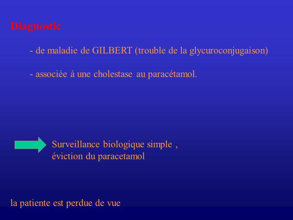 Diagnostic - de maladie de GILBERT (trouble de la glycuroconjugaison) - associée à une cholestase au paracétamol. Surveillance biologique simple, évic