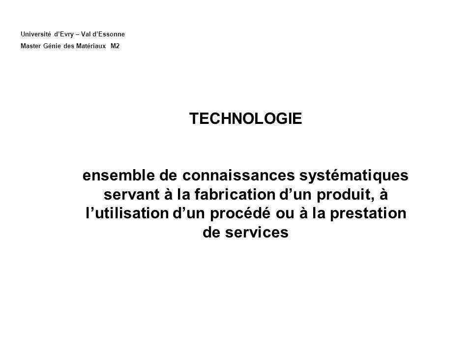 TECHNOLOGIE ensemble de connaissances systématiques servant à la fabrication dun produit, à lutilisation dun procédé ou à la prestation de services Université dEvry – Val dEssonne Master Génie des Matériaux M2