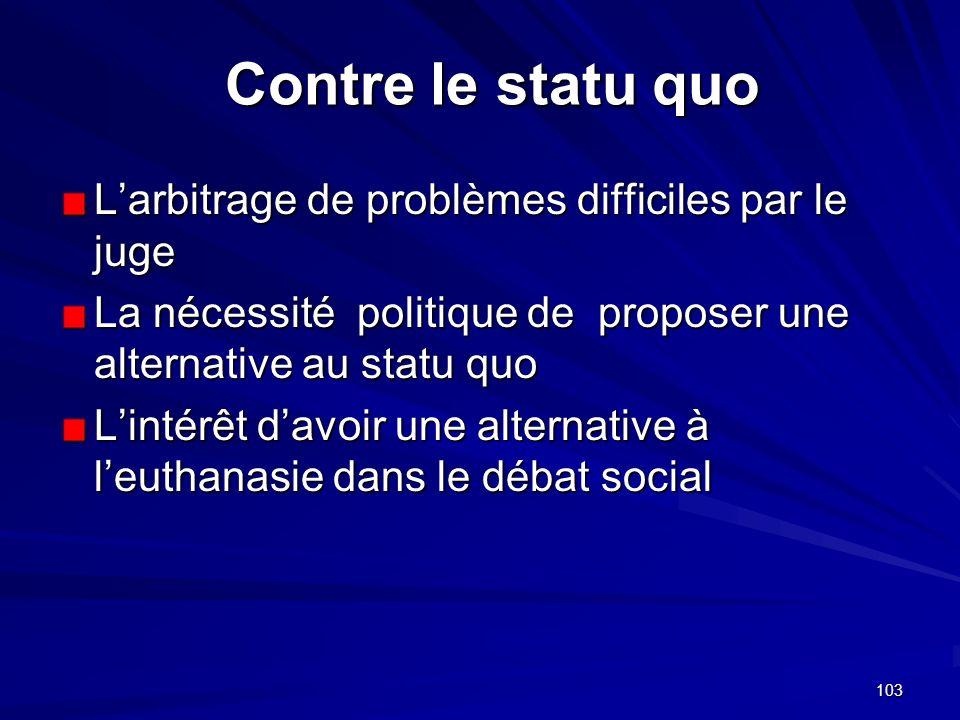 103 Contre le statu quo Larbitrage de problèmes difficiles par le juge La nécessité politique de proposer une alternative au statu quo Lintérêt davoir
