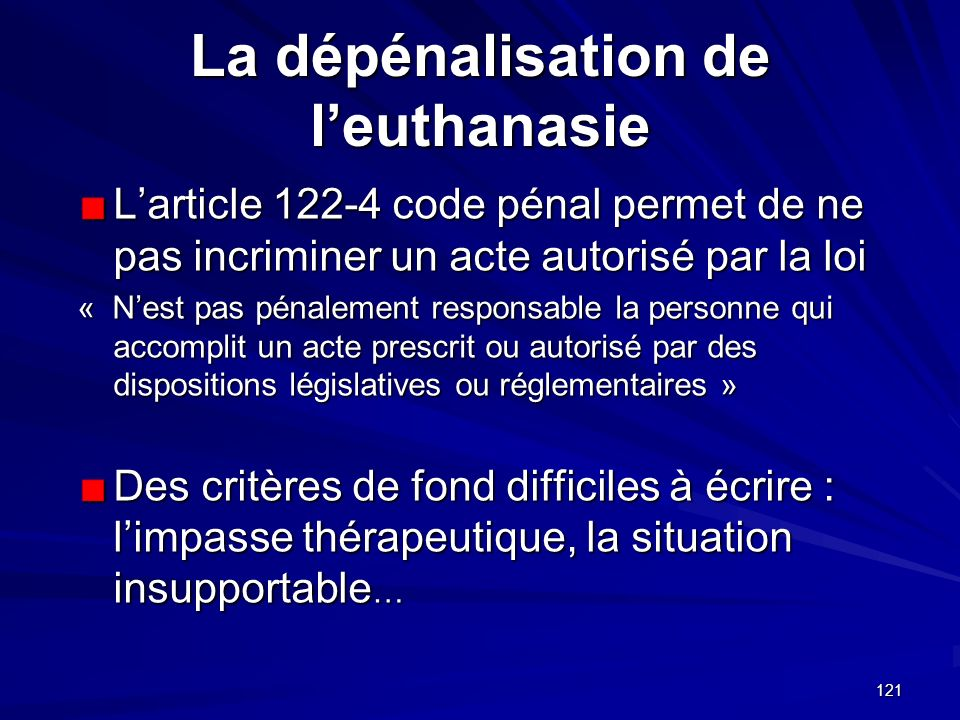 121 La dépénalisation de leuthanasie Larticle 122-4 code pénal permet de ne pas incriminer un acte autorisé par la loi « Nest pas pénalement responsab