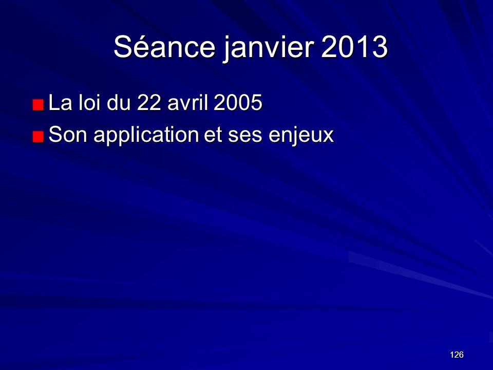 126 Séance janvier 2013 Séance janvier 2013 La loi du 22 avril 2005 Son application et ses enjeux
