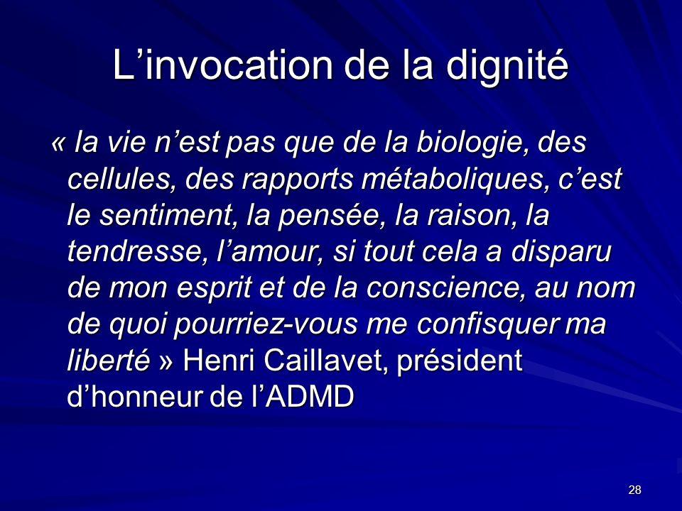 28 Linvocation de la dignité « la vie nest pas que de la biologie, des cellules, des rapports métaboliques, cest le sentiment, la pensée, la raison, l