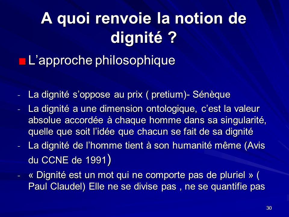 30 A quoi renvoie la notion de dignité ? Lapproche philosophique - La dignité soppose au prix ( pretium)- Sénèque - La dignité a une dimension ontolog