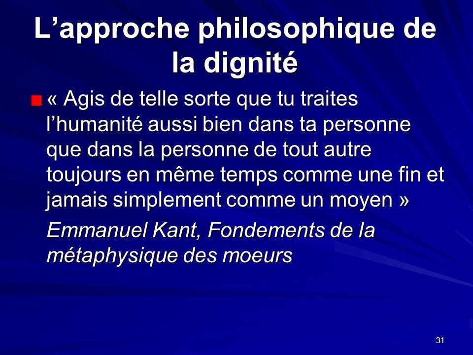 31 Lapproche philosophique de la dignité « Agis de telle sorte que tu traites lhumanité aussi bien dans ta personne que dans la personne de tout autre