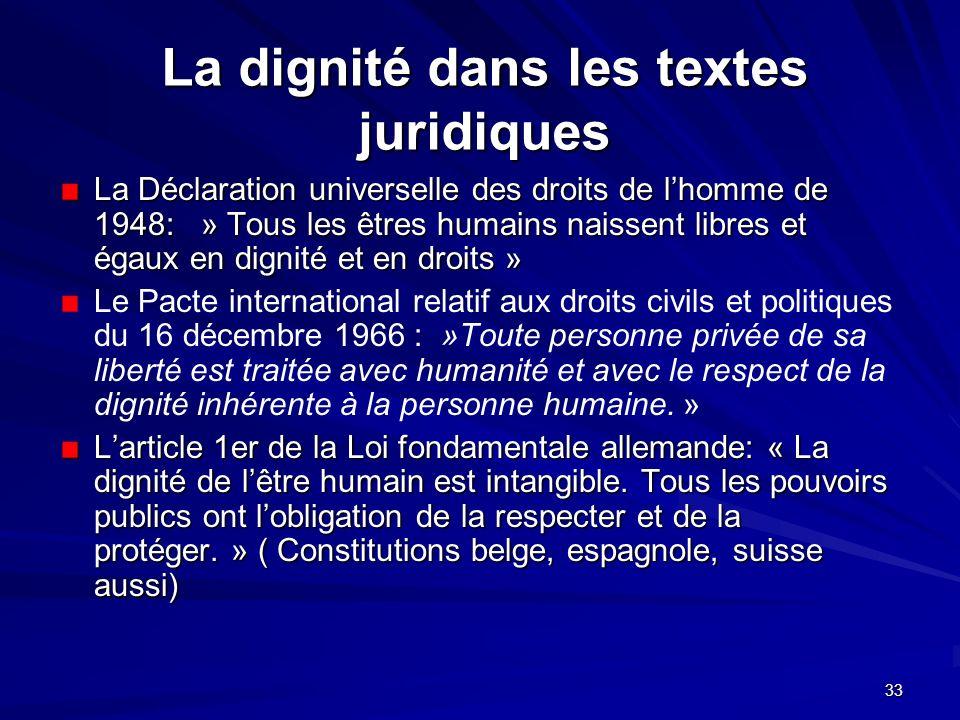 33 La dignité dans les textes juridiques La Déclaration universelle des droits de lhomme de 1948: » Tous les êtres humains naissent libres et égaux en